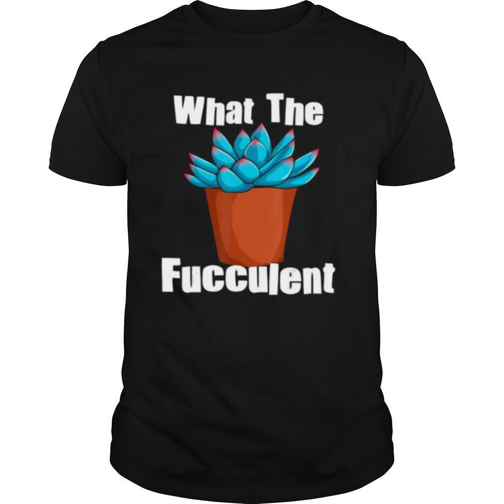 What The Fucculent Succulent Plant Lover Women Gardening shirt