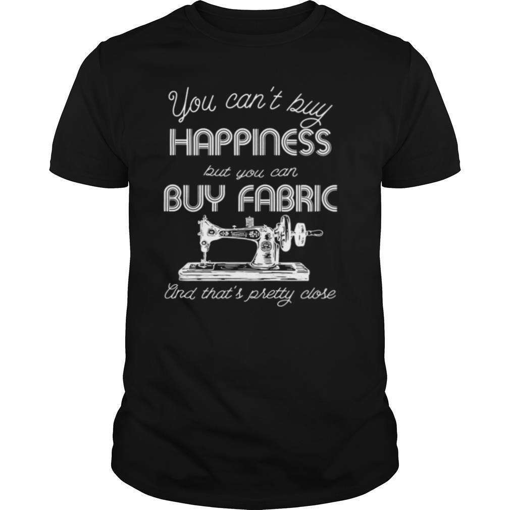 You can't buy happiness, but you can buy fabric and that's pretty close sewing machine quote shirt