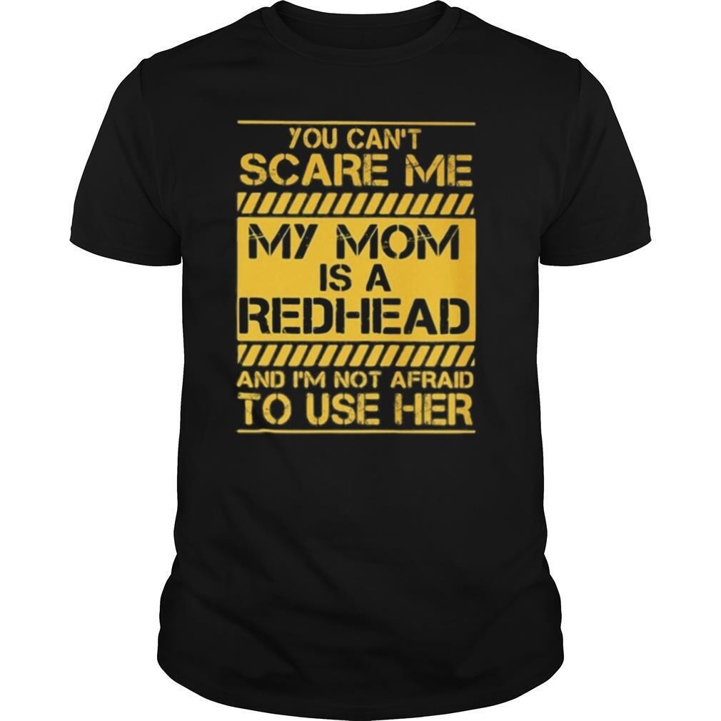 You Can't Scare Me My Mom Is A Redhead And I'm Not Afraid To Use Her shirt