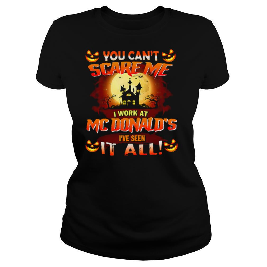 You Cant Scare Me I Work At Mcdonald's Ive Seen It All shirt