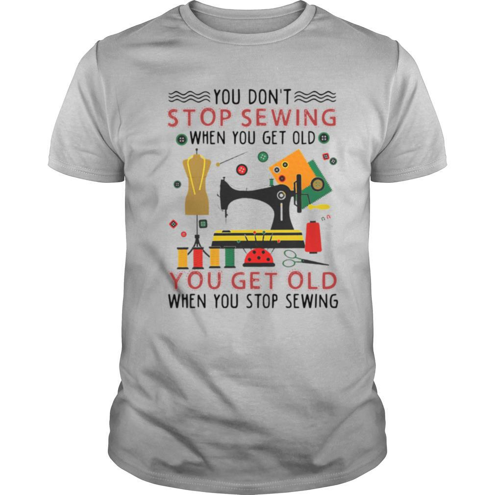 You Don't Stop Sewing When You Get Old You Get Old shirt