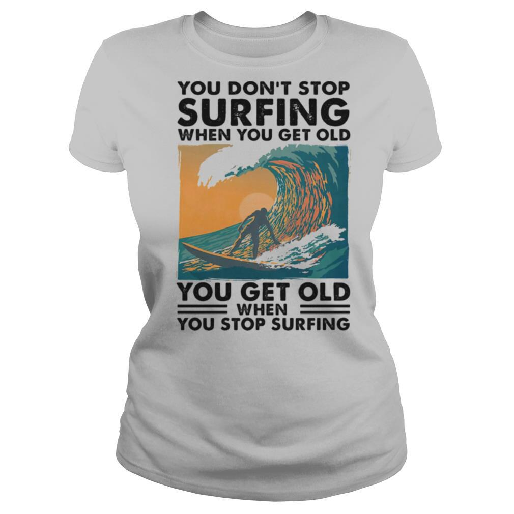 You Don't Stop Surfing When You Get Old You Get Old When You Stop Surfing shirt