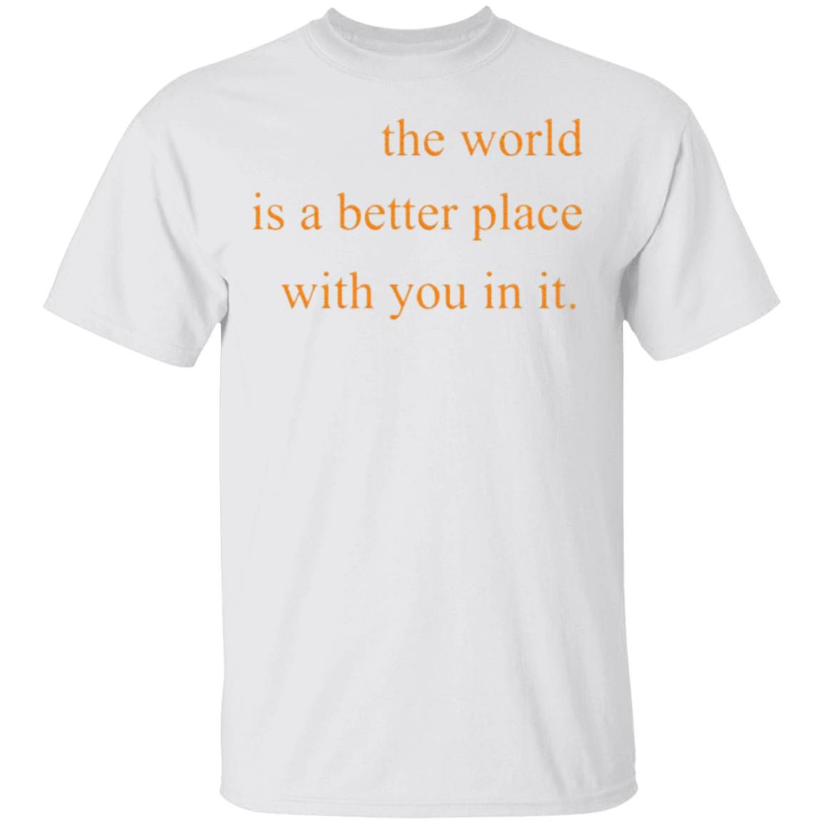 The World Is A Better Place With You In It T-Shirt