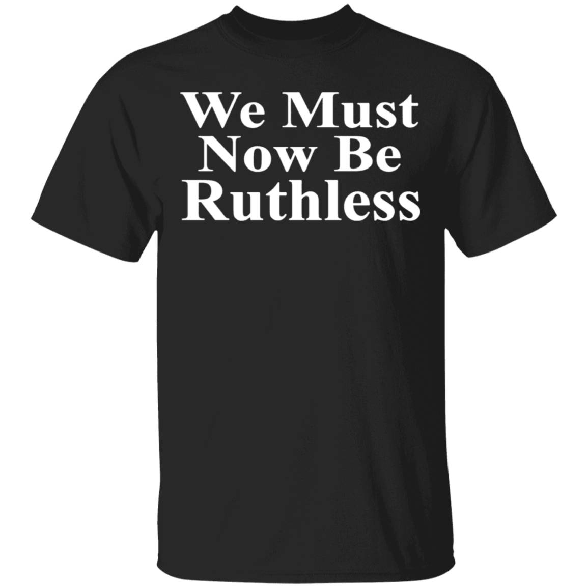 We Must Now Be Ruthless T-Shirt