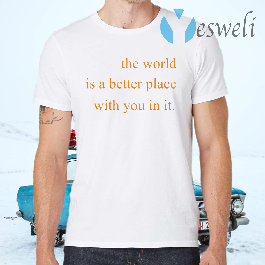 The World Is A Better Place With You In It T-Shirts