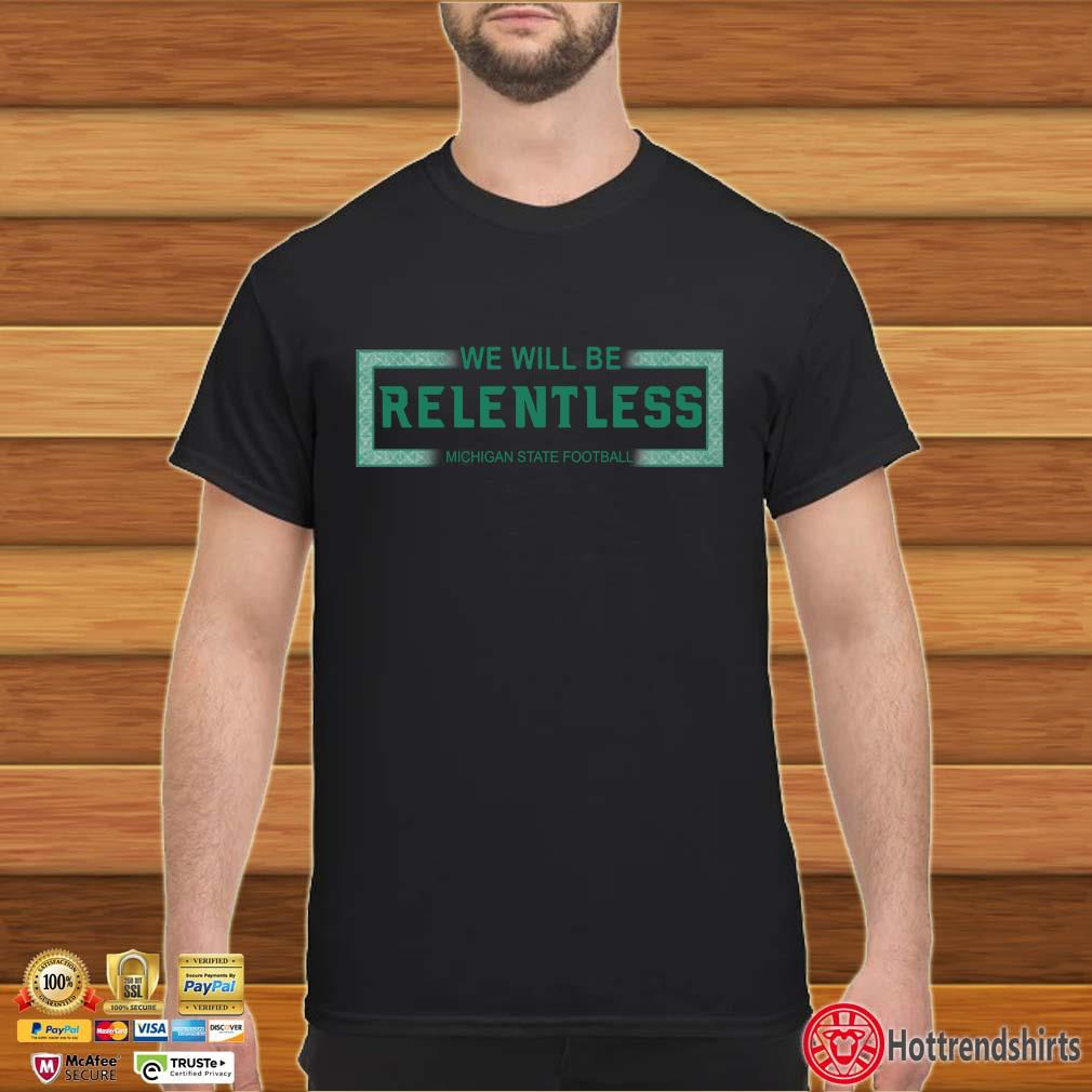 We will be Relentless Michigan State football shirt