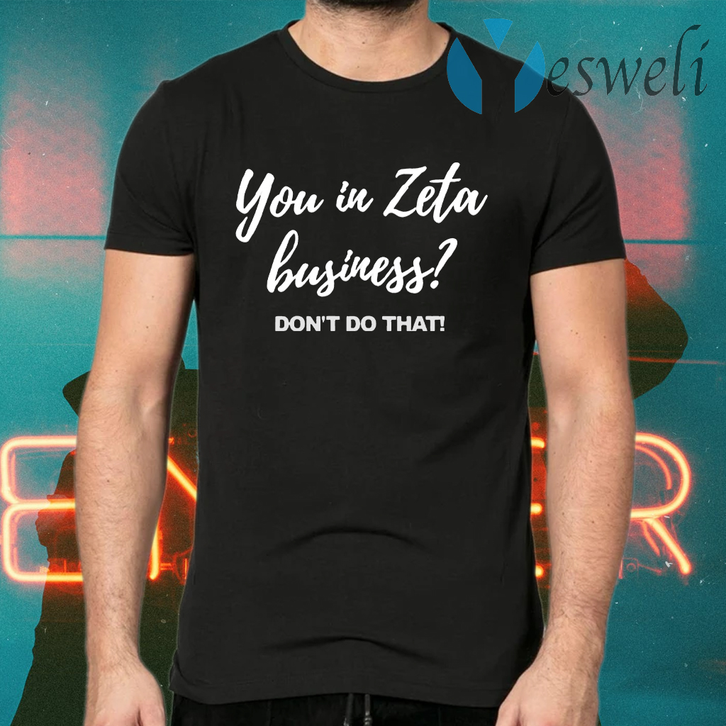 You In Zeta Business Don't Do That T-Shirts