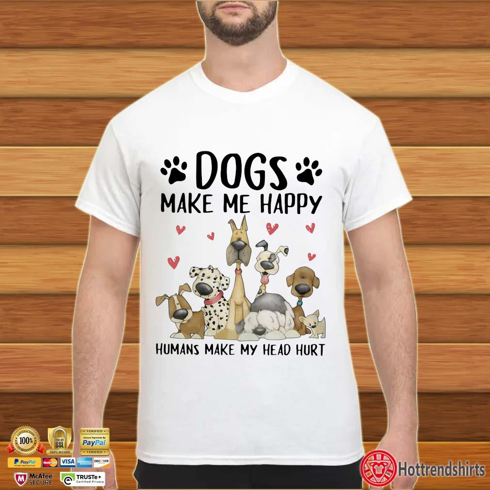 Dogs make Me happy humans make my head hurt tee shirts