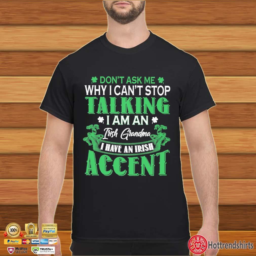 Don't Ask Me Why I Can't Stop Talking I Am An Frish Grandma I Have An Irish Accent St Patrick's Day Shirt
