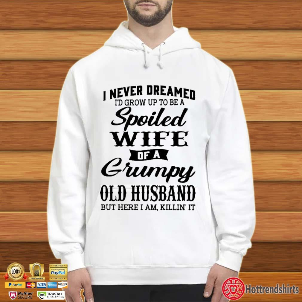 I Never Dreamed I'd Grow Up To Be A Spoiled Wife Of A Grumpy Old Husband Shirt Hoodie trắng