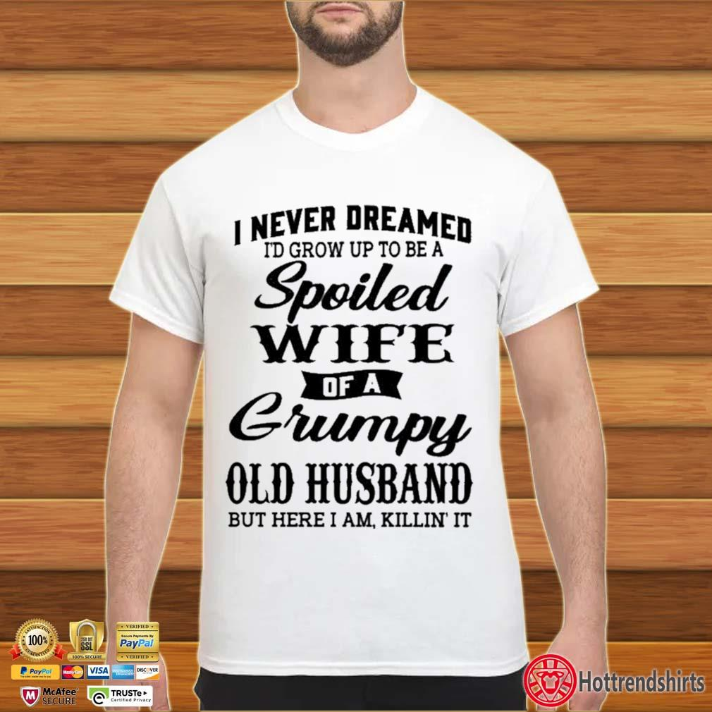 I Never Dreamed I'd Grow Up To Be A Spoiled Wife Of A Grumpy Old Husband Shirt