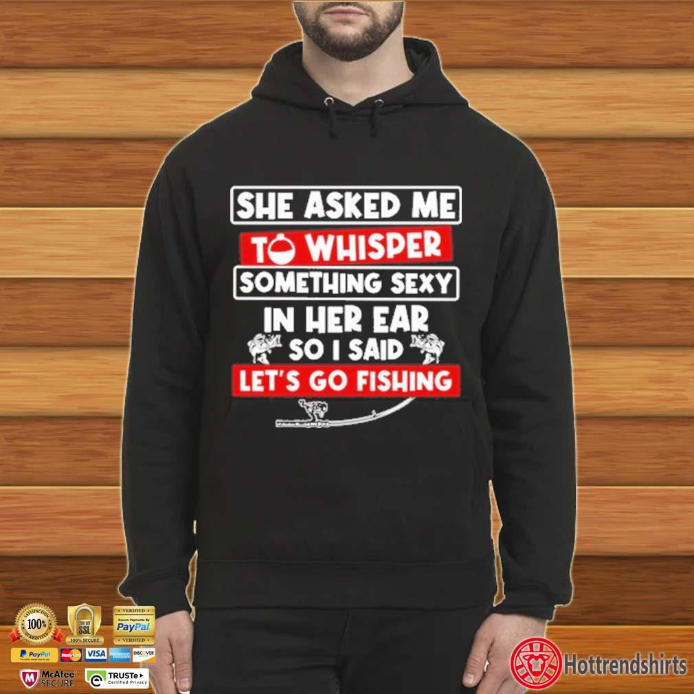 She Asked Me To Something Sexy In Her Ear So I Sad Let's Go Fishing Whisper Shirt Hoodie