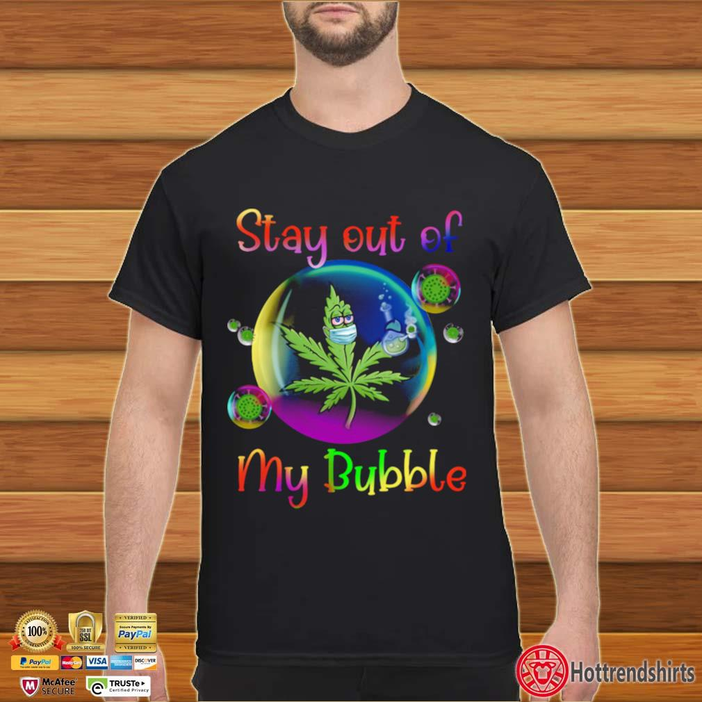 Weed Stay Out Of My Bubble shirt