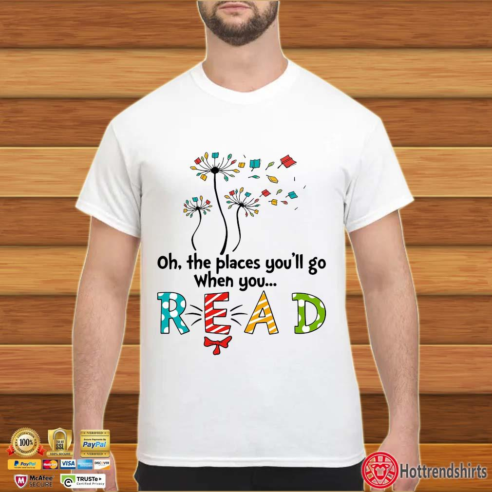 Books dandelion oh the places you'll go when you read shirt