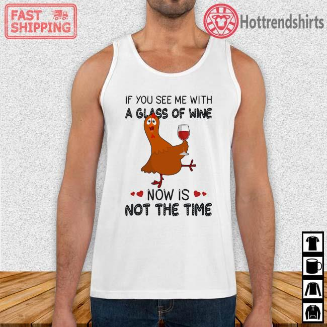 Chicken if you see Me with a glass of wine now is not the time Tank Top trang
