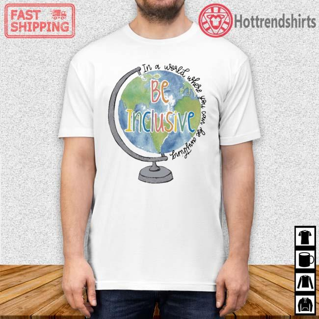 Globe in a world where you can be anything be inclusive shirt