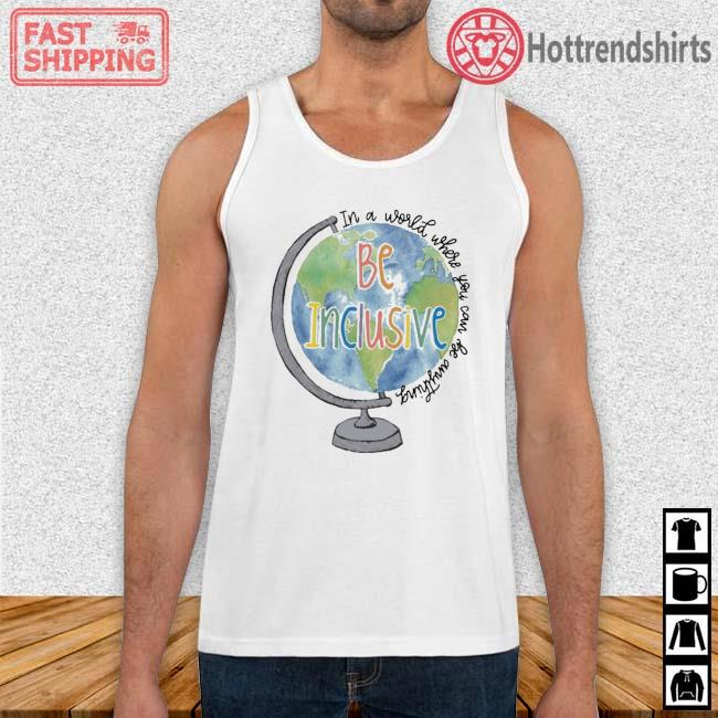 Globe in a world where you can be anything be inclusive Tank Top trang