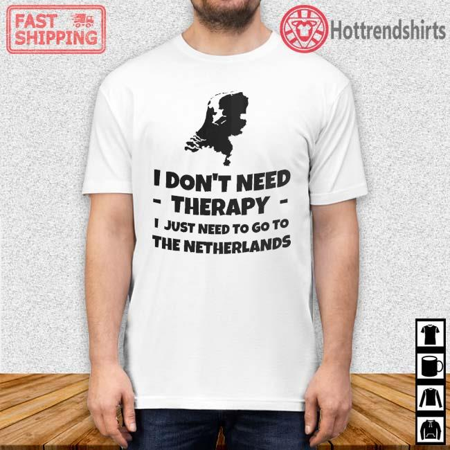 I don't need therapy I just need to go to the Netherlands shirt