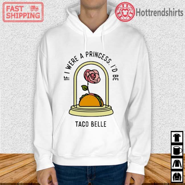 Rose If I Were A Princess I'd Be Taco Belle Shirt Hoodie trang