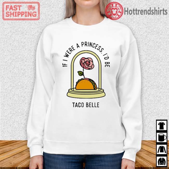 Rose If I Were A Princess I'd Be Taco Belle Shirt Sweater trang