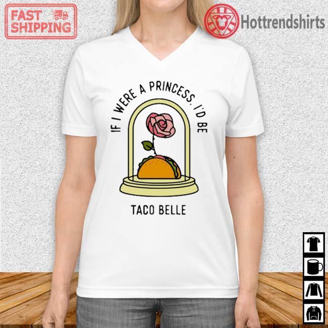 Rose If I Were A Princess I'd Be Taco Belle Shirt Vneck trang