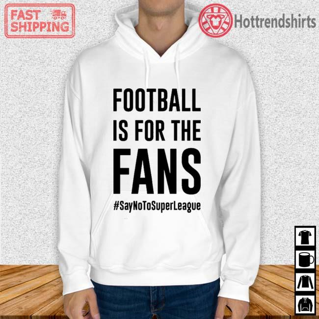 #SayNoToSuperLeague Football Is For The Fans Shirt Hoodie trang