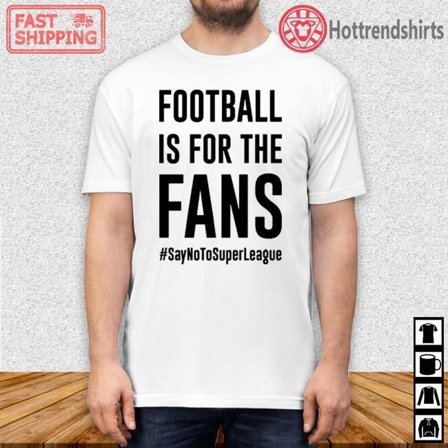 #SayNoToSuperLeague Football Is For The Fans Shirt