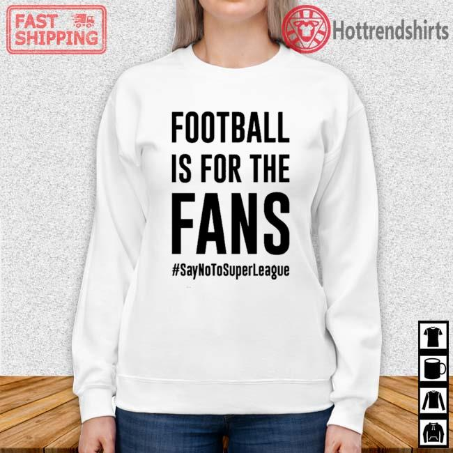 #SayNoToSuperLeague Football Is For The Fans Shirt Sweater trang