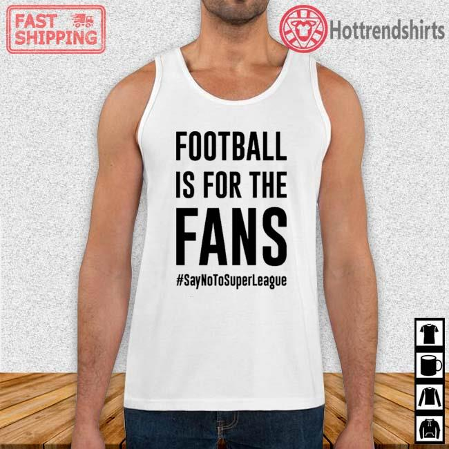 #SayNoToSuperLeague Football Is For The Fans Shirt Tank Top trang