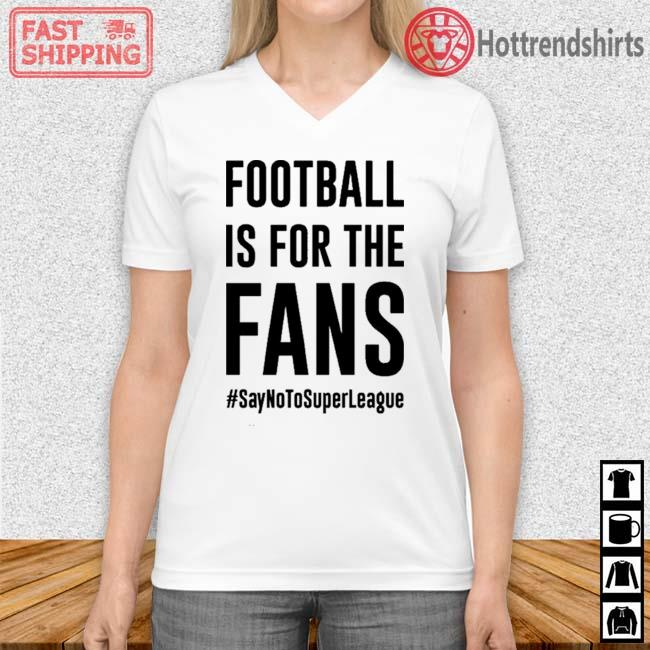 #SayNoToSuperLeague Football Is For The Fans Shirt Vneck trang