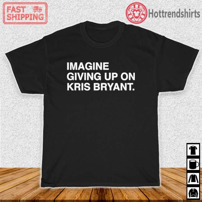 Imagine Giving Up On Kris Bryant Shirt